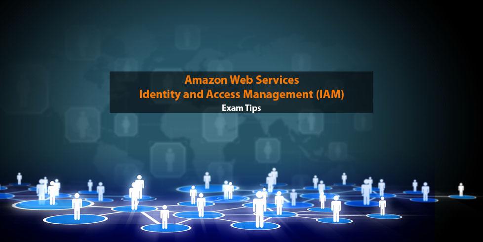 Amazon IAM – Identity and Access Management Exam Tips