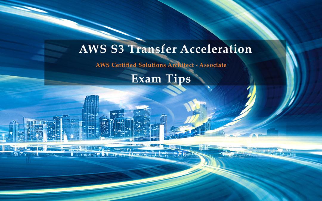 AWS S3 Transfer Acceleration Exam Tips